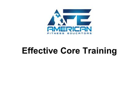 "Effective Core Training. Determine How to Effectively Train the Musculature of the Core - Define ""Core"" - Learn the musculature of core - Learn the movements."