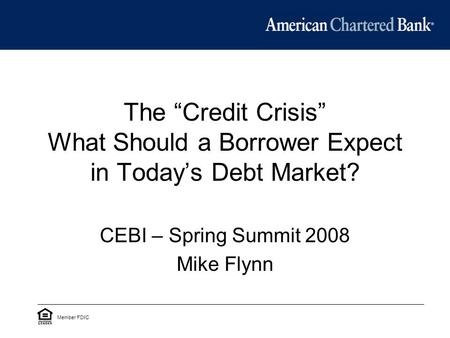 "The ""Credit Crisis"" What Should a Borrower Expect in Today's Debt Market? CEBI – Spring Summit 2008 Mike Flynn Member FDIC."