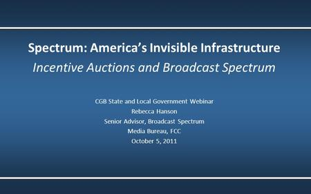 Spectrum: America's Invisible Infrastructure Incentive Auctions and Broadcast Spectrum CGB State and Local Government Webinar Rebecca Hanson Senior Advisor,
