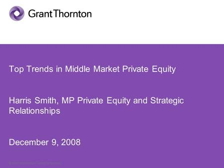 © Grant Thornton LLP. All rights reserved. Top Trends in Middle Market Private Equity Harris Smith, MP Private Equity and Strategic Relationships December.