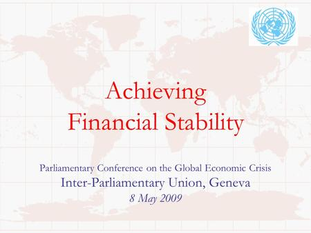 Achieving Financial Stability Parliamentary Conference on the Global Economic Crisis Inter-Parliamentary Union, Geneva 8 May 2009.
