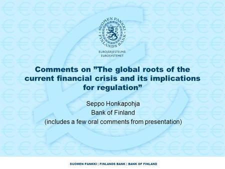 "SUOMEN PANKKI | FINLANDS BANK | BANK OF FINLAND Comments on ""The global roots of the current financial crisis and its implications for regulation"" Seppo."
