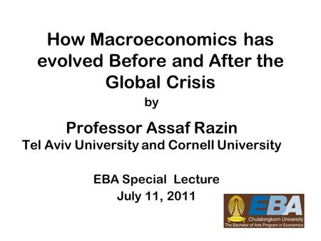 1 How Macroeconomics has evolved Before <strong>and</strong> After the Global Crisis by Professor Assaf Razin Tel Aviv University <strong>and</strong> Cornell University EBA Special Lecture.