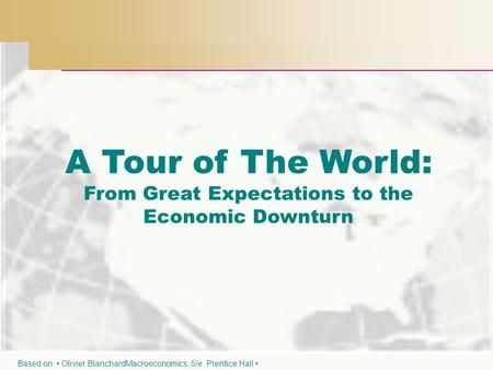 A Tour of The World: From Great Expectations to the Economic Downturn Based on Olivier BlanchardMacroeconomics, 5/e Prentice Hall.