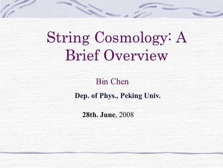 String Cosmology: A Brief Overview Bin Chen Dep. of Phys., Peking Univ. 28th. June, 2008.