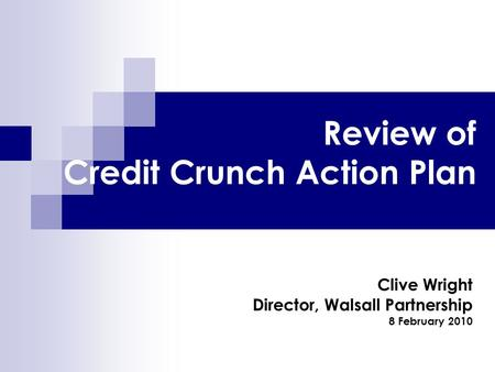 Review of Credit Crunch Action Plan Clive Wright Director, Walsall Partnership 8 February 2010.
