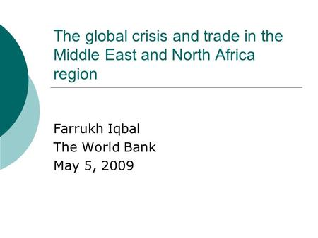 The global crisis and trade in the Middle East and North Africa region Farrukh Iqbal The World Bank May 5, 2009.