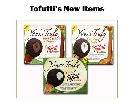 Tofutti's New Items. Yours Truly A healthy scoop of creamy vanilla Tofutti inside a chocolate coated crispy cone, then covered in deep, rich chocolate.