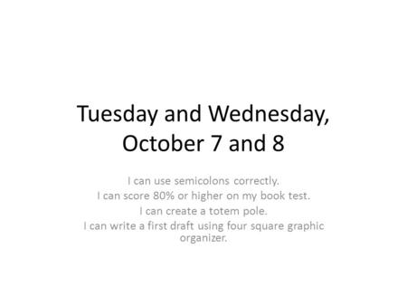 Tuesday and Wednesday, October 7 and 8 I can use semicolons correctly. I can score 80% or higher on my book test. I can create a totem pole. I can write.