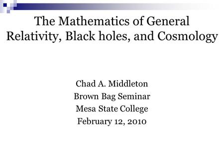 The Mathematics of General Relativity, Black holes, and Cosmology Chad A. Middleton Brown Bag Seminar Mesa State College February 12, 2010.