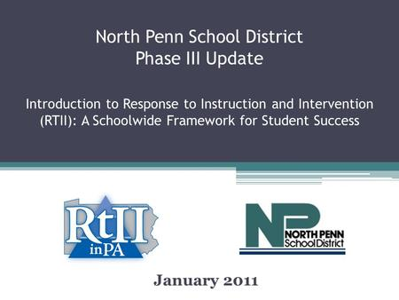 North Penn School District Phase III Update Introduction to Response to Instruction and Intervention (RTII): A Schoolwide Framework for Student Success.