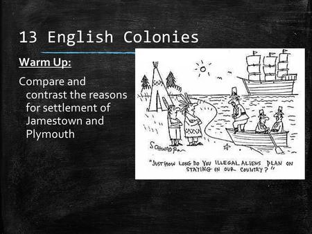 13 English Colonies Warm Up: Compare and contrast the reasons for settlement of Jamestown and Plymouth.