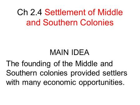 Ch 2.4 Settlement of Middle and Southern Colonies MAIN IDEA The founding of the Middle and Southern colonies provided settlers with many economic opportunities.