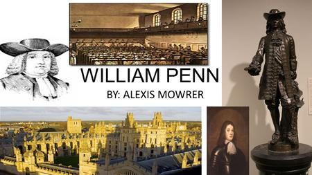 WILLIAM PENN BY: ALEXIS MOWRER.