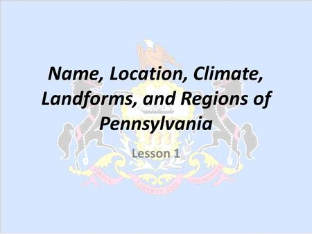 Name, Location, Climate, Landforms, and Regions of Pennsylvania