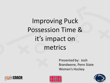Improving Puck Possession Time & it's impact on metrics Presented by: Josh Brandwene, Penn State Women's Hockey.