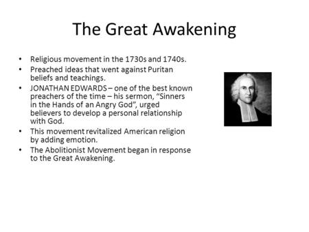 The Great Awakening Religious movement in the 1730s and 1740s. Preached ideas that went against Puritan beliefs and teachings. JONATHAN EDWARDS – one of.