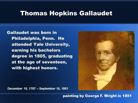 Thomas Hopkins Gallaudet Gallaudet was born in Philadelphia, Penn. He attended Yale University, earning his bachelors degree in 1805, graduating at the.