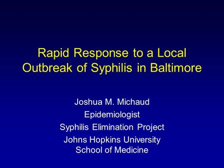 Rapid Response to a Local Outbreak of Syphilis in Baltimore Joshua M. Michaud Epidemiologist Syphilis Elimination Project Johns Hopkins University School.