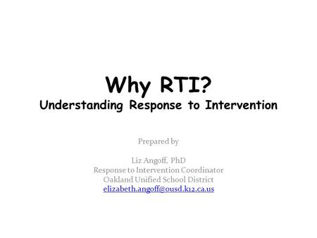 Why RTI? Understanding Response to Intervention Prepared by Liz Angoff, PhD Response to Intervention Coordinator Oakland Unified School District