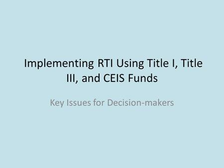 Implementing RTI Using Title I, Title III, and CEIS Funds Key Issues for Decision-makers.