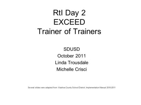 RtI Day 2 EXCEED Trainer of Trainers SDUSD October 2011 Linda Trousdale Michelle Crisci Several slides were adapted from: Washoe County School District,