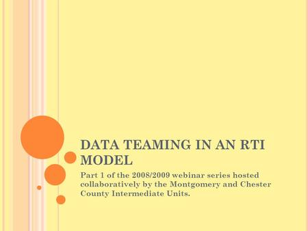 DATA TEAMING IN AN RTI MODEL Part 1 of the 2008/2009 webinar series hosted collaboratively by the Montgomery and Chester County Intermediate Units.