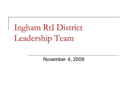 Ingham RtI District Leadership Team November 4, 2009.