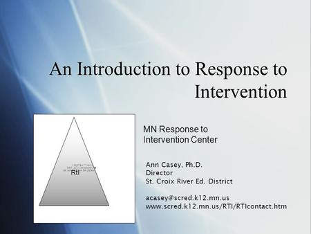 An Introduction to Response to Intervention MN Response to Intervention Center Ann Casey, Ph.D. Director St. Croix River Ed. District