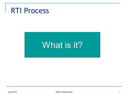 July 2007 IDEA Partnership 1 RTI Process What is it?