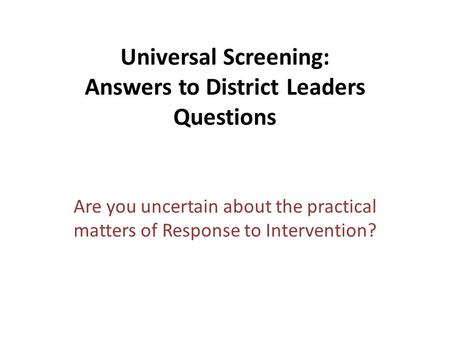 Universal Screening: Answers to District Leaders Questions Are you uncertain about the practical matters of Response to Intervention?