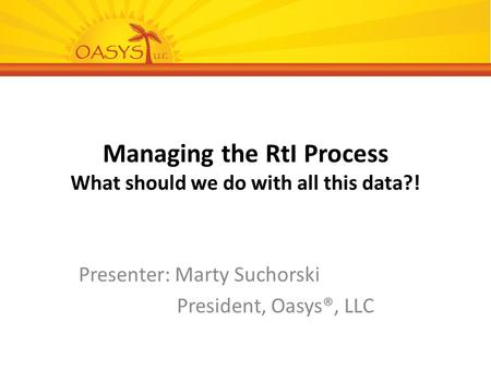 Managing the RtI Process What should we do with all this data?! Presenter: Marty Suchorski President, Oasys®, LLC.