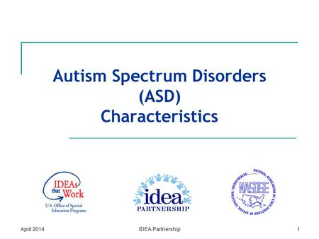 Autism Spectrum Disorders (ASD) Characteristics April 2014IDEA Partnership1.
