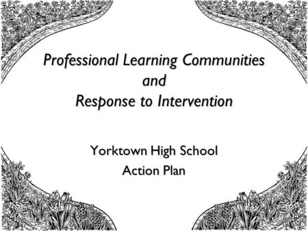 Professional Learning Communities and Response to Intervention Yorktown High School Action Plan.