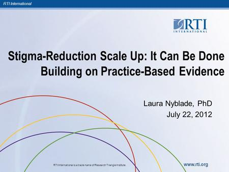 RTI International RTI International is a trade name of Research Triangle Institute. www.rti.org Stigma-Reduction Scale Up: It Can Be Done Building on Practice-Based.