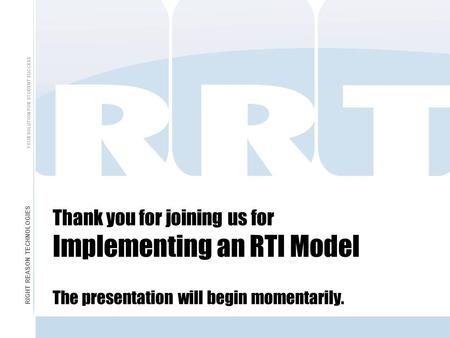 Thank you for joining us for Implementing an RTI Model The presentation will begin momentarily. RIGHT REASON TECHNOLOGIES YOUR SOLUTION FOR STUDENT SUCCESS.