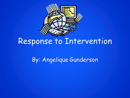 Response to Intervention By: Angelique Gunderson.