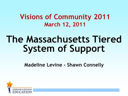 1 Visions of Community 2011 March 12, 2011 The Massachusetts Tiered System of Support Madeline Levine - Shawn Connelly.