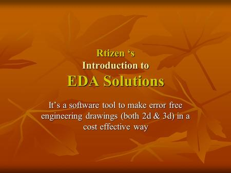 Rtizen 's Introduction to EDA Solutions It's a software tool to make error free engineering drawings (both 2d & 3d) in a cost effective way.