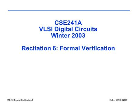 CSE241 Formal Verification.1Cichy, UCSD ©2003 CSE241A VLSI Digital Circuits Winter 2003 Recitation 6: Formal Verification.