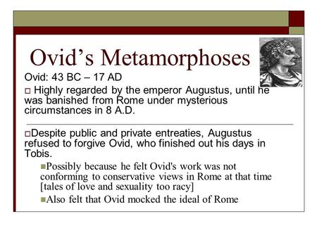 Ovid's Metamorphoses Ovid: 43 BC – 17 AD  Highly regarded by the emperor Augustus, until he was banished from Rome under mysterious circumstances in 8.