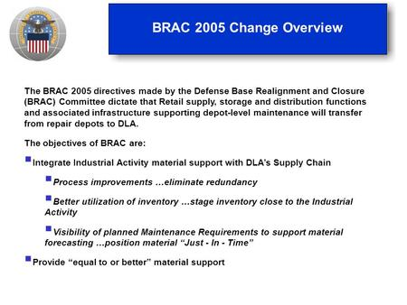 BRAC 2005 Change Overview The BRAC 2005 directives made by the Defense Base Realignment and Closure (BRAC) Committee dictate that Retail supply, storage.