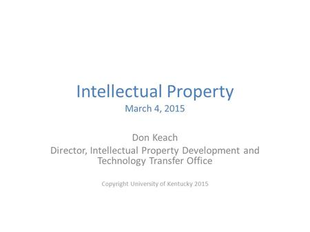 Intellectual Property March 4, 2015 Don Keach Director, Intellectual Property Development and Technology Transfer Office Copyright University of Kentucky.