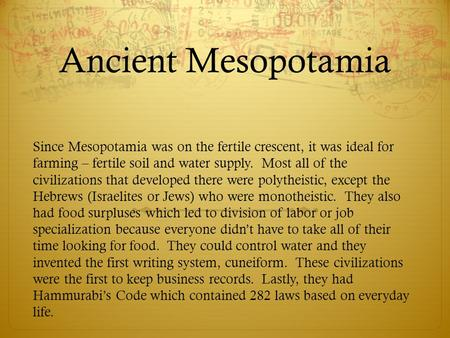 Ancient Mesopotamia Since Mesopotamia was on the fertile crescent, it was ideal for farming – fertile soil and water supply. Most all of the civilizations.