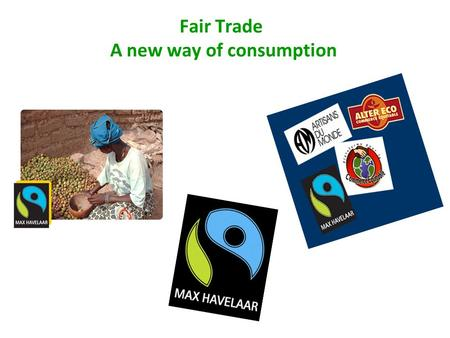 Fair Trade A new way of consumption. What's fair trade ? Fair trade is an organized social movement and market-based approach that aims to help producers.