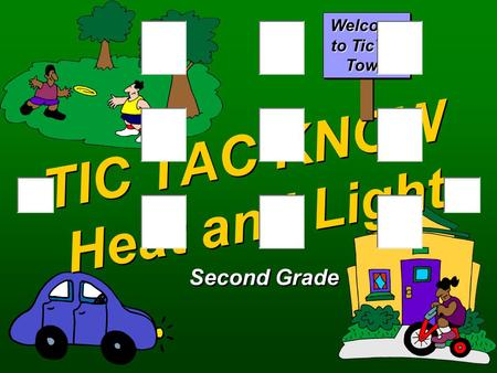 TIC TAC KNOW Heat and Light Second Grade Welcome to TicTac Town.