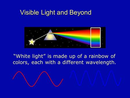 "Visible Light and Beyond ""White light"" is made up of a rainbow of colors, each with a different wavelength."