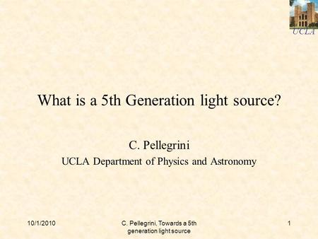 UCLA 10/1/2010C. Pellegrini, Towards a 5th generation light source 1 What is a 5th Generation light source? C. Pellegrini UCLA Department of Physics and.