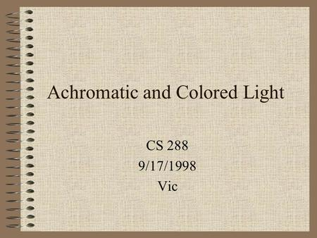 Achromatic and Colored Light CS 288 9/17/1998 Vic.
