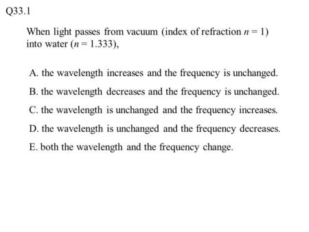 When light passes from vacuum (index of refraction n = 1) into water (n = 1.333), Q33.1 A. the wavelength increases and the frequency is unchanged. B.